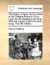 The Lottery. a Farce. as It Is Acted at the Theatre-Royal in Drury-Lane. by His Majesty's Servants. with the Musick Prefix'd to Each Song. the Fifth E - Henry Fielding