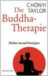 Die Buddha-Therapie: Süchte mental besiegen (German Edition) - Chönyi Taylor, Elisabeth Liebl