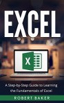 Excel: A Step-by-Step Guide to Learning the Fundamentals of Excel - Robert Baker