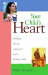 Your Child's Heart: Building Strong Character and a Lasting Faith - Terry W. Glaspey