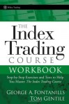 The Index Trading Course Workbook: Step-by-Step Exercises and Tests to Help You Master The Index Trading Course (Wiley Trading) - George A. Fontanills, Tom Gentile