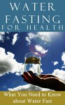 Water Fasting: for Health: What You need to Know About Water Fast (Fasting for weight loss - Fasting for Health Book 1) - Clara Taylor