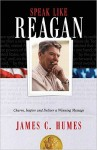Speak Like Reagan: Charm, Inspire, and Deliver a Winning Message - James C. Humes