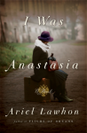 I Was Anastasia: A Novel - Ariel Lawhon