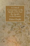 A Critical Commentary on the Epistle of St. Paul the Apostle to the Romans - Robert Knight