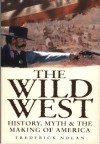 The Wild West: History, Myth & the Making of America - Frederick Nolan