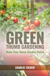 Green Thumb Gardening: Make Your Home Garden Thrive (Home Gardening, Organic Gardening, Botany) - Charlie Tucker, Gardening