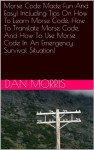 Morse Code Made Fun And Easy! Including Tips On How To Learn Morse Code, How To Translate Morse Code, And How To Use Morse Code In An Emergency Survival Situation! - Dan Morris