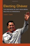Electing Chavez: The Business of Anti-neoliberal Politics in Venezuela (Pitt Latin American Studies) - Leslie C. Gates