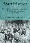 Martial Races: The Military, Race and Masculinity in British Imperial Culture, 1857-1914 - Heather Streets