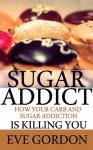 Sugar Addict: How Your Carb and Sugar Addiction is Killing You - Elizabeth Johnston