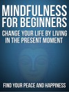 Mindfulness:Mindfulness For Beginners: Change your life by living in the present moment without stress, Find your Peace and Happiness - Bob Smith, Happiness, Stress Free, Mindfulness Meditations