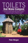 Toilets That Make Compost: Low-Cost, Sanitary Toilets That Produce Valuable Compost for Crops in an African Context - Peter Morgan
