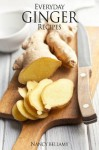 Everyday Ginger Recipes: 30 Easy and Natural Recipes For Breakfast, Lunch and Dinner. - Nancy Bellamy