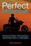 The Perfect Motorcyle: How to Choose, Find and Buy the Perfect New or Used Bike - Kevin Domino, Lee Klancher