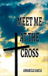 Meet Me at the Cross: A Collection of Short Stories - Annabelle Garcia