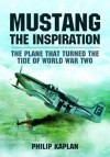 Mustang the Inspiration: The Plane That Turned the Tide in World War Two - Philip Kaplan