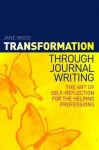 Transformation Through Journal Writing: The Art of Self-Reflection for the Helping Professions - Jane Wood