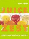 The Juice and Zest Book: Recipes for Healing & Vitality - Anna Selby