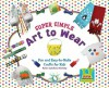 Super Simple Art to Wear: Fun and Easy-To-Make Crafts for Kids - Karen Latchana Kenney