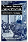 Innovation as a Social Process: Elihu Thomson and the Rise of General Electric - W. Bernard Carlson