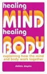 Healing Mind, Healing Body: Explaining How the Mind and Body Work Together - Debbie Shapiro