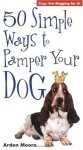 50 Simple Ways to Pamper Your Dog - Arden Moore
