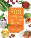 300 15-Minute Low-Carb Recipes: Hundreds of Delicious Meals That Let You Live Your Low-Carb Lifestyle and Never Look Back - Dana Carpender
