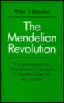 The Mendelian Revolution: The Emergence Of Hereditarian Concepts In Modern Science And Society - Peter J. Bowler