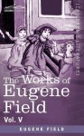 The Works of Eugene Field Vol. V: The Holy Cross and Other Tales - Eugene Field