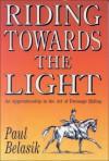 Riding Towards the Light: An Apprenticeship in the Art of Dressage Riding - Paul Belasik