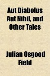Aut Diabolus Aut Nihil, and Other Tales - Julian Osgood Field