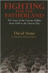Fighting For The Fatherland: The Story of the German Soldier from 1648 to the Present Day - David Stone, Richard Holmes