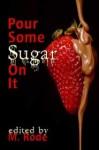 Pour Some Sugar On It - M. Rode, Julia Talbot, Emily Moreton, Kiernan Kelly, Sean Michael, Gabriel West, Misa Izanaki, G.R. Richards, Lee Benoit, Heidi Champa, Cari Z., Rob Rosen