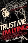 Trust Me, I'm Lying: Confessions of a Media Manipulator - Ryan Holiday