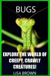BUGS: Explore the World of Creepy, Crawly Creatures! - Lisa Brown