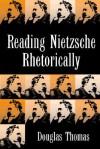 Reading Nietzsche Rhetorically - Douglas Thomas