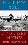 A CABIN IN THE WILDERNESS: Raising a Family in Old Alaska (Growing Up Wild Book 2) - Janette Ross Riehle, Vernon Ross, Sylvia Ross