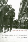 Reconciling France against Democracy: The Croix de Feu and the Parti Social FranCais, 1927-1945 - Sean Kennedy