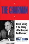 The Chairman: John J. McCloy & The Making of the American Establishment - Kai Bird