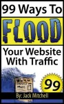 99 Ways to Flood Your Website with Traffic - Jack Mitchell