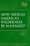 How Should America's Wilderness Be Managed? - Stuart A. Kallen