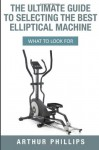 The Ultimate Guide To Selecting The Best Elliptical Machine: What To Look For - Arthur Phillips