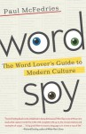 Word Spy: The Word Lover's Guide to Modern Culture - Paul McFedries