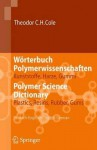 Worterbuch Polymerwissenschaften/Polymer Science Dictionary: Kunststoffe, Harze, Gummi/Plastics, Resins, Rubber, Gums, Deutsch-Englisch/English-German - Theodor C.H. Cole