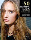 50 Lighting Setups for Portrait Photographers: Easy-To-Follow Lighting Designs and Diagrams - Steven H. Begleiter