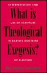 What Is Theological Exegesis?: Interpretation and Use of Scripture in Barth's Doctrine of Election - Mary Kathleen Cunningham