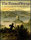 The Painted Voyage: Art, Travel, and Exploration 1564-1875 - Michael Jacobs