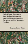 English Local Government from the Revolution to the Municipal Corporations ACT: The Manor and the Borough - Part Two - Beatrice Potter Webb, Sidney Webb