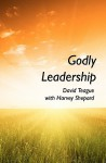 Godly Leadership - David Teague, Harvey Shepard
